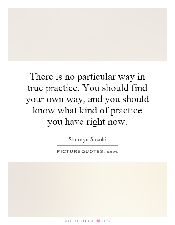 578310886-there-is-no-particular-way-in-true-practice-you-should-find-your-own-way-and-you-should-know-what-quote-1.jpg