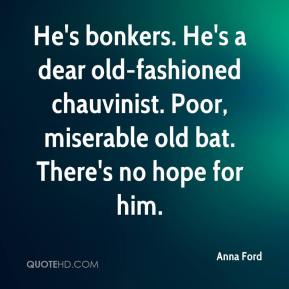 1089242200-anna-ford-quote-hes-bonkers-hes-a-dear-old-fashioned-chauvinist-poor.jpg