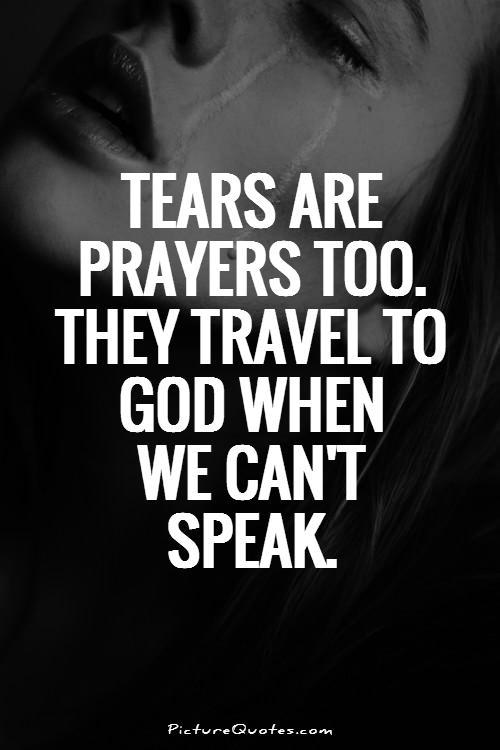 Tears are prayers too. They travel to God when we can't speak Picture Quote #1