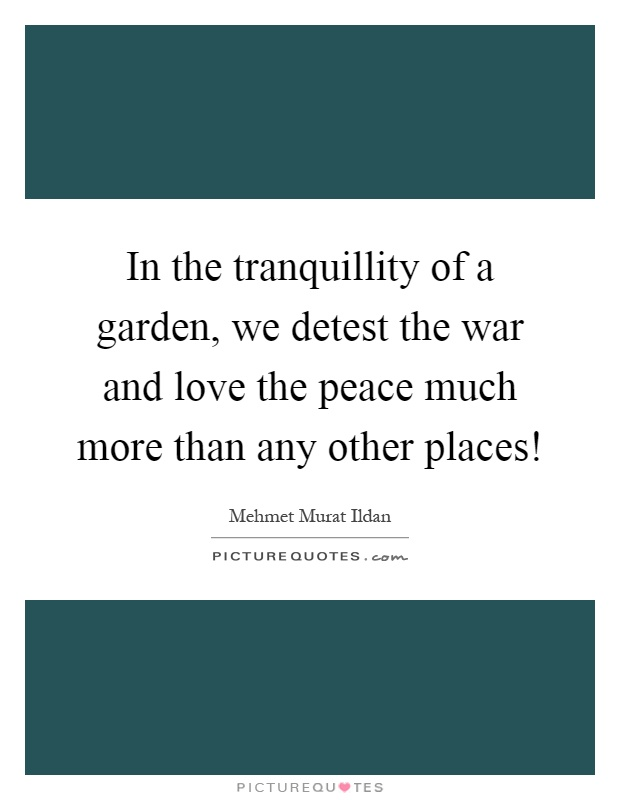 in-the-tranquillity-of-a-garden-we-detest-the-war-and-love-the-peace-much-more-than-any-other-places-quote-1.jpg