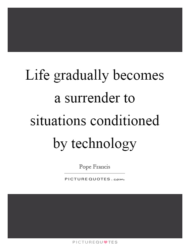 life-gradually-becomes-a-surrender-to-situations-conditioned-by-technology-quote-1.jpg