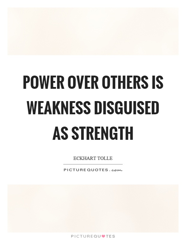 power-over-others-is-weakness-disguised-as-strength-quote-1.jpg