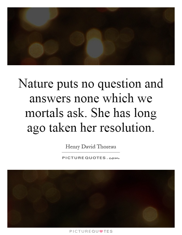 nature-puts-no-question-and-answers-none-which-we-mortals-ask-she-has-long-ago-taken-her-resolution-quote-1.jpg