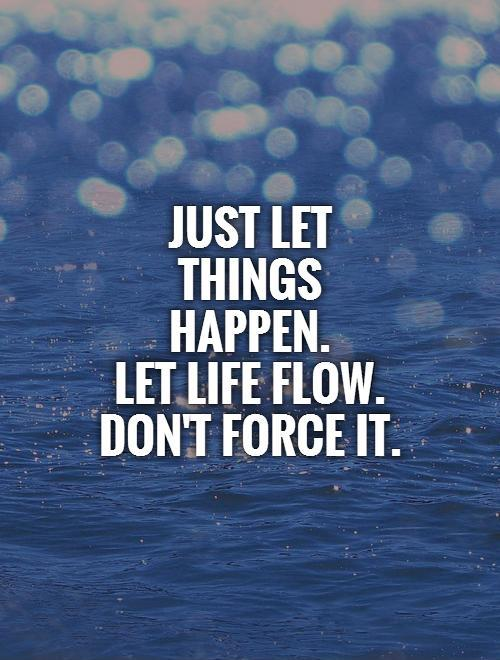 just-let-things-happen-let-life-flow-dont-force-it-quote-1.jpg