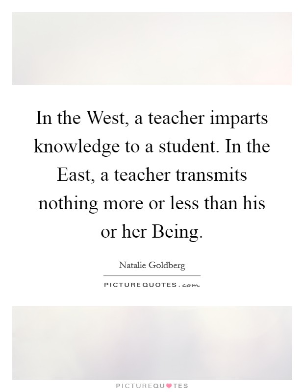 in-the-west-a-teacher-imparts-knowledge-to-a-student-in-the-east-a-teacher-transmits-nothing-more-quote-1.jpg