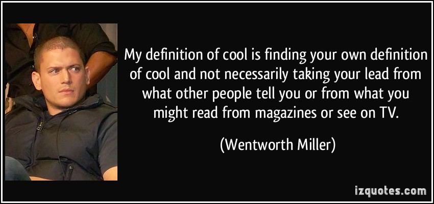quote-my-definition-of-cool-is-finding-your-own-definition-of-cool-and-not-necessarily-taking-your-lead-wentworth-miller-127815.jpg