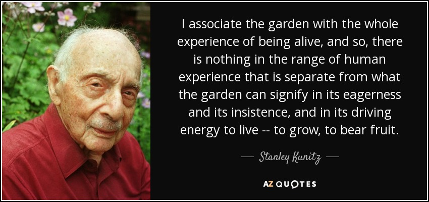 quote-i-associate-the-garden-with-the-whole-experience-of-being-alive-and-so-there-is-nothing-stanley-kunitz-125-0-057.jpg