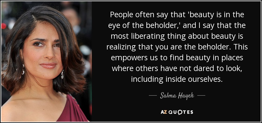 quote-people-often-say-that-beauty-is-in-the-eye-of-the-beholder-and-i-say-that-the-most-liberating-salma-hayek-12-72-07.jpg