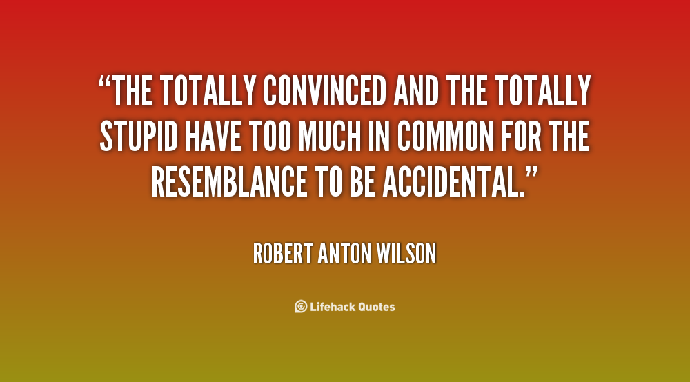 quote-Robert-Anton-Wilson-the-totally-convinced-and-the-totally-stupid-100166.png