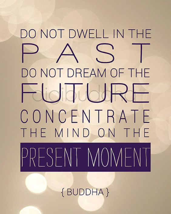 Do not dwell in the past. Do not dream of the future. Concentrate the mind on the present moment. -Buddha