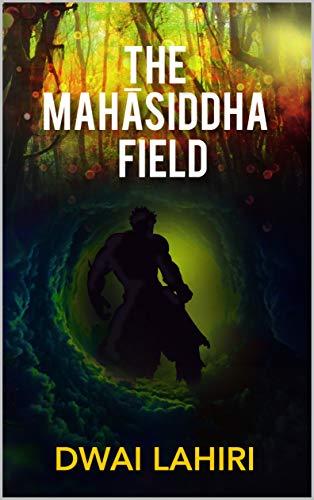 The Mahāsiddha Field (The Mahāsiddha Series Book 1) by [Lahiri, Dwai]