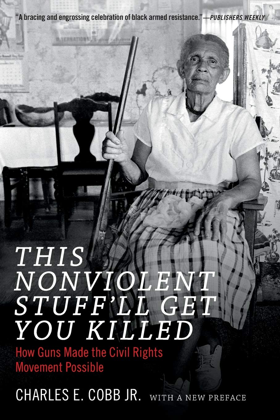 This Nonviolent Stuff'll Get You Killed: How Guns Made the Civil Rights  Movement Possible: Cobb Jr., Charles E.: 9780822361237: Amazon.com: Books
