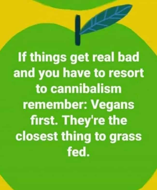if things get real bad and you have to resort to cannibalism remember vegans first they're the closest thing to grass fed, vegan cannibalism meme, cannibalism meme, vegan grass fed meme, vegan grass fed picture, funny pictures, funniest pictures, funny pics, funny images, meme pictures, hilarious funny pictures, pictures memes, picture meme, funny meme pics, best funny pictures, best funny picture, funniest picture, meme picture, crazy funny photos, funny photos, funny picture, funny photo, funny meme, funny photo dump, hilarious picture, humorous picture