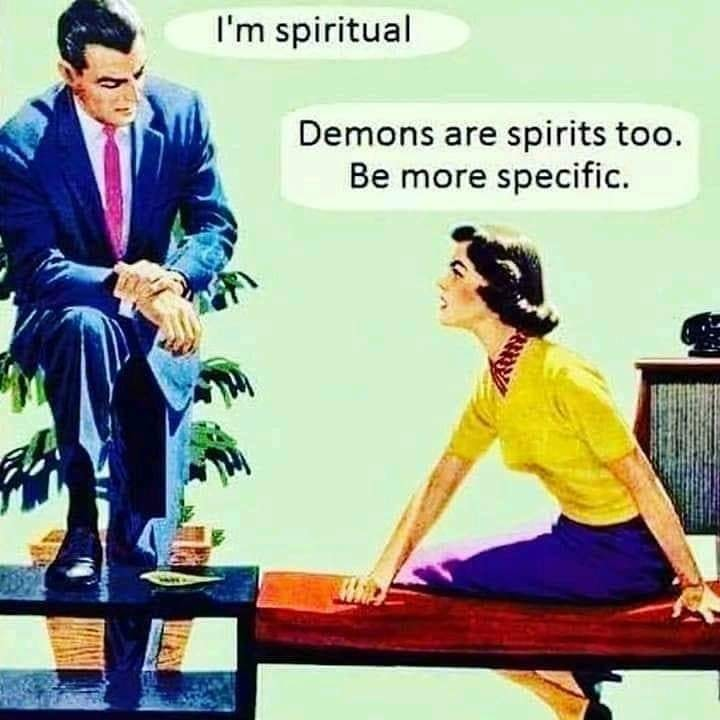 Image may contain: one or more people, text that says 'I'm spiritual Demons are spirits too. Be more specific.'