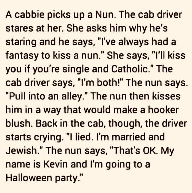 """Image may contain: text that says 'A cabbie picks up a Nun. The cab driver stares at her. She asks him why he's staring and he says, """"I've always had a fantasy to kiss a nun."""" She says, """"I'll kiss you if you're single and Catholic."""" The cab driver says, """"I'm both!"""" The nun says. """"Pull into an alley.' The nun then kisses him in a way that would make a hooker blush. Back in the cab, though, the driver starts crying. """"I lied. I'm married and Jewish."""" The nun says, """"That's OK. My name is Kevin and I'm going to a Halloween party.""""'"""