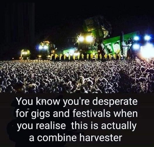 May be an image of text that says 'P You know you're desperate for gigs and festivals when you realise this is actually a combine harvester'