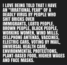 "Image may contain: possible text that says 'LOVE BEING TOLD THAT I HAVE AN ""IRRATIONAL FEAR"" OF A DEADLY VIRUS BY PEOPLE WHO SHIT BRICKS OVER IMMIGRANTS, LGBTQ PEOPLE, BROWN PEOPLE, BLACK PEOPLE, WORKING WOMEN, WIND MILLS, CELLPHONE ANTENAS, VACCINES, ELECTRIC CARS, VOTING BY MAIL, UNIVERSAL HEALTH CARE, ENVIRONMENTAL PROTECTIONS, PLANT-BASED FOOD, HIGHER WÁGES AND FACE MASKS.'"