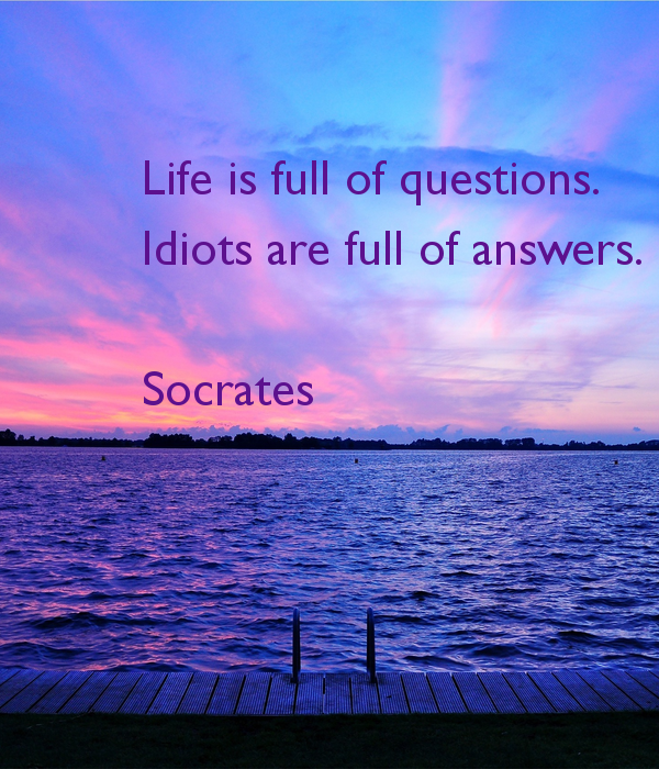 life-is-full-of-questions-idiots-are-full-of-answers-socrates.jpg