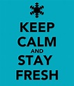 KEEP CALM AND STAY FRESH - KEEP CALM AND CARRY ON Image ...
