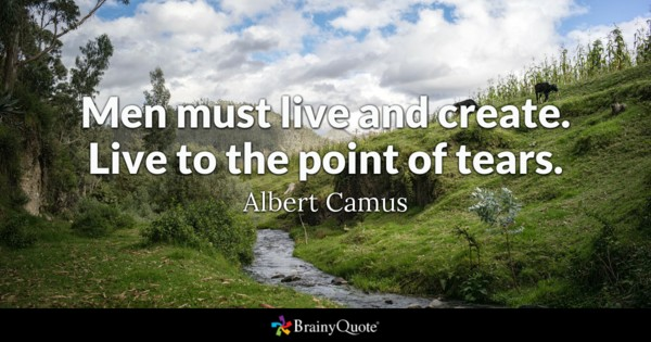 Men must live and create. Live to the point of tears. - Albert Camus