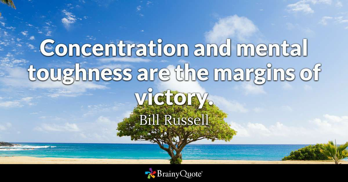 Concentration and mental toughness are the margins of victory. - Bill Russell