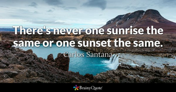 There's never one sunrise the same or one sunset the same. - Carlos Santana