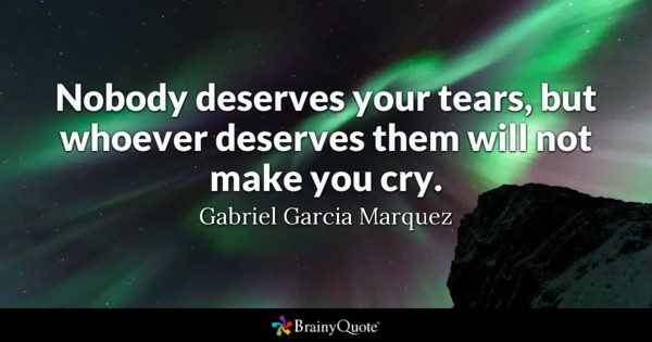 Nobody deserves your tears, but whoever deserves them will not make you cry. - Gabriel Garcia Marquez