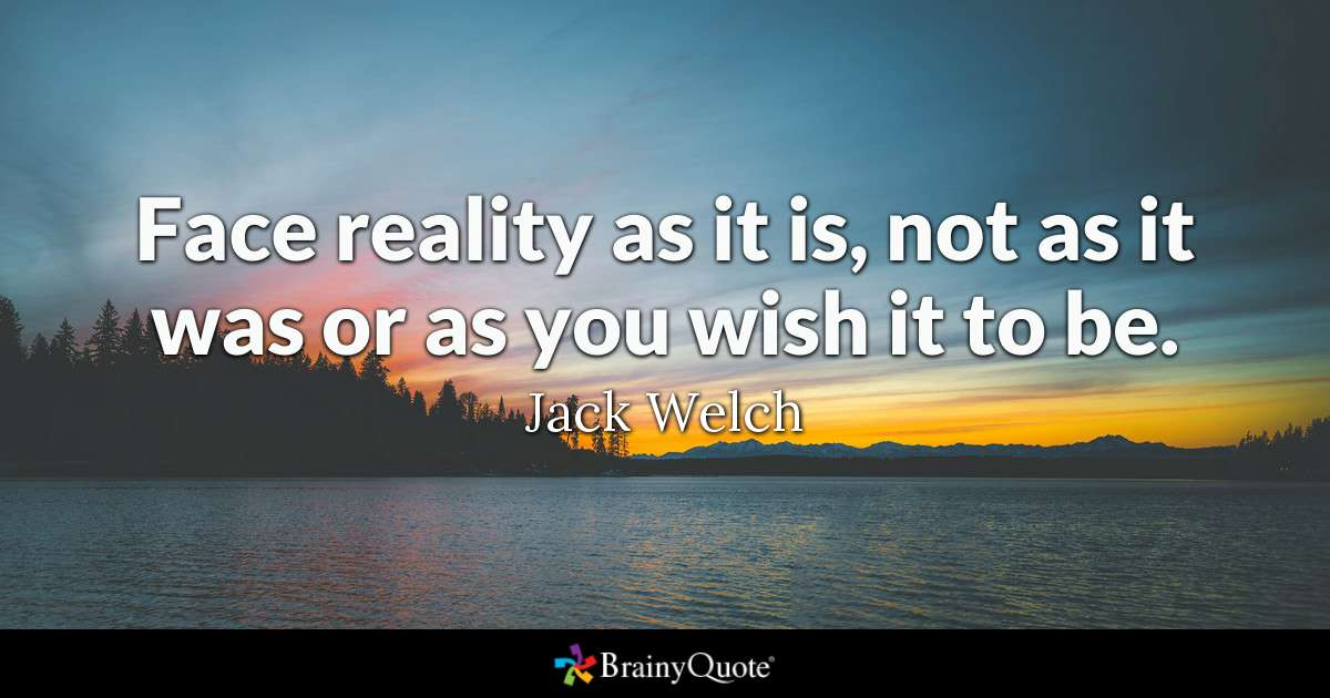 Face reality as it is, not as it was or as you wish it to be. - Jack Welch