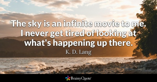 The sky is an infinite movie to me. I never get tired of looking at what's happening up there. - K. D. Lang