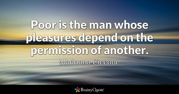 Poor is the man whose pleasures depend on the permission of another. - Madonna Ciccone