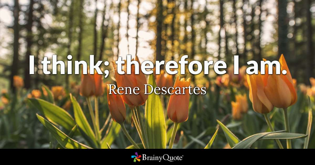 I think; therefore I am. - Rene Descartes