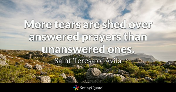 More tears are shed over answered prayers than unanswered ones. - Saint Teresa of Avila